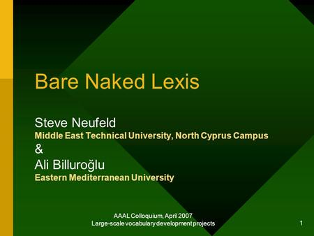 AAAL Colloquium, April 2007 Large-scale vocabulary development projects 1 Bare Naked Lexis Steve Neufeld Middle East Technical University, North Cyprus.