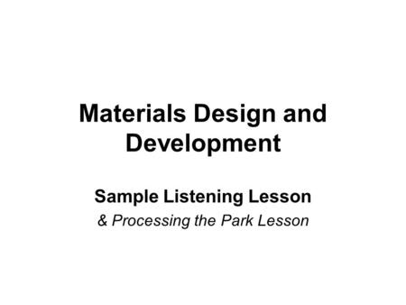 Materials Design and Development Sample Listening Lesson & Processing the Park Lesson.
