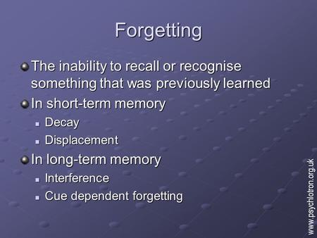 Forgetting The inability to recall or recognise something that was previously learned In short-term memory Decay Decay Displacement Displacement In long-term.