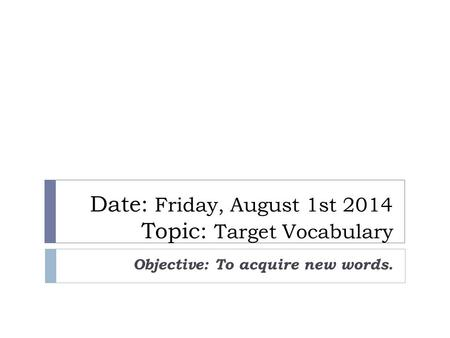Date: Friday, August 1st 2014 Topic: Target Vocabulary Objective: To acquire new words.