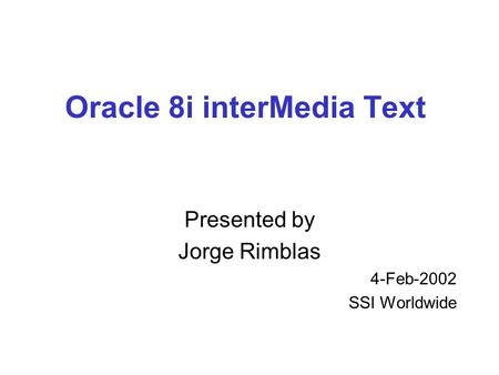 Oracle 8i interMedia Text Presented by Jorge Rimblas 4-Feb-2002 SSI Worldwide.
