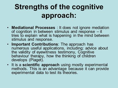 Strengths of the cognitive approach: Mediational Processes : It does not ignore mediation of cognition in between stimulus and response – it tries to explain.
