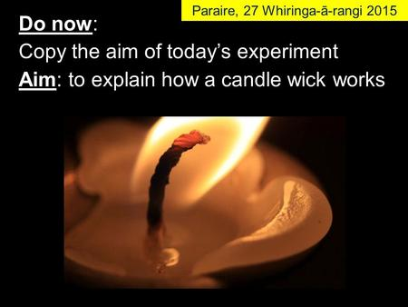 Do now: Copy the aim of today's experiment Aim: to explain how a candle wick works Paraire, 27 Whiringa-ā-rangi 2015.