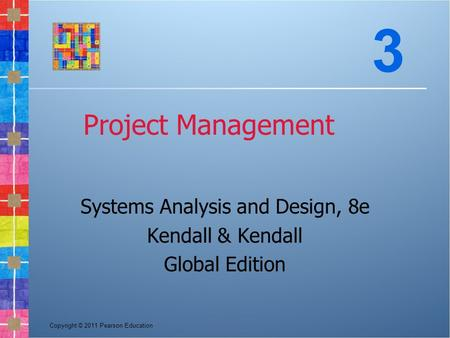Copyright © 2011 Pearson Education Project Management Systems Analysis and Design, 8e Kendall & Kendall Global Edition 3.
