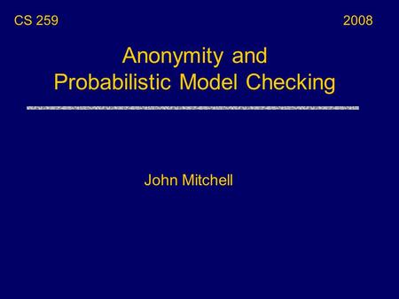 Anonymity and Probabilistic Model Checking CS 259 John Mitchell 2008.