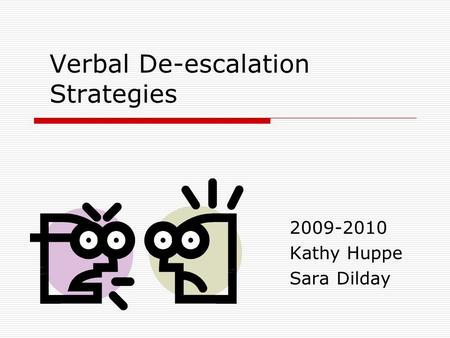 Verbal De-escalation Strategies 2009-2010 Kathy Huppe Sara Dilday.