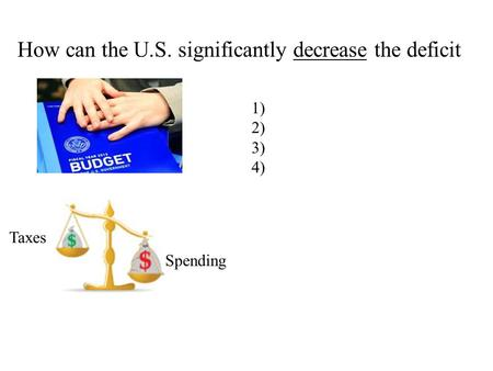 How can the U.S. significantly decrease the deficit 1) 2) 3) 4) Taxes Spending.