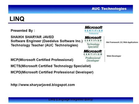 AUC Technologies LINQ (Language Integrated Query) LINQ Presented By : SHAIKH SHARYAR JAVED Software Engineer (Daedalus Software Inc.) Technology Teacher.