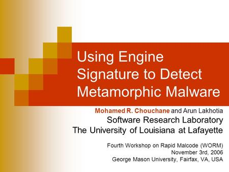 Using Engine Signature to Detect Metamorphic Malware Mohamed R. Chouchane and Arun Lakhotia Software Research Laboratory The University of Louisiana at.
