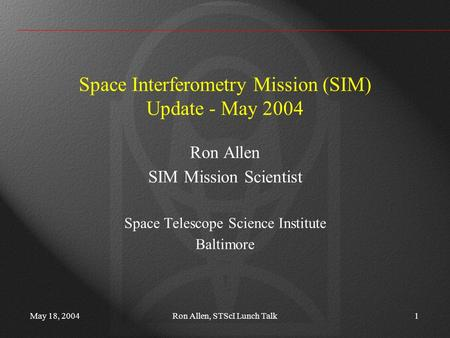 May 18, 2004Ron Allen, STScI Lunch Talk1 Space Interferometry Mission (SIM) Update - May 2004 Ron Allen SIM Mission Scientist Space Telescope Science Institute.