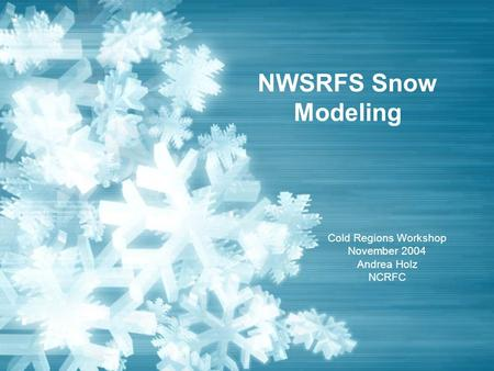 NWSRFS Snow Modeling Cold Regions Workshop November 2004 Andrea Holz NCRFC.