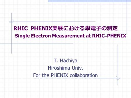 RHIC – PHENIX 実験における単電子の測定 Single Electron Measurement at RHIC – PHENIX T. Hachiya Hiroshima Univ. For the PHENIX collaboration.