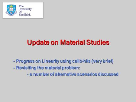 Update on Material Studies - Progress on Linearity using calib-hits (very brief) - Revisiting the material problem: - a number of alternative scenarios.