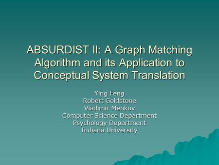 ABSURDIST II: A Graph Matching Algorithm and its Application to Conceptual System Translation Ying Feng Robert Goldstone Vladimir Menkov Computer Science.
