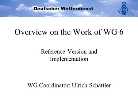 Overview on the Work of WG 6 Reference Version and Implementation WG Coordinator: Ulrich Schättler.