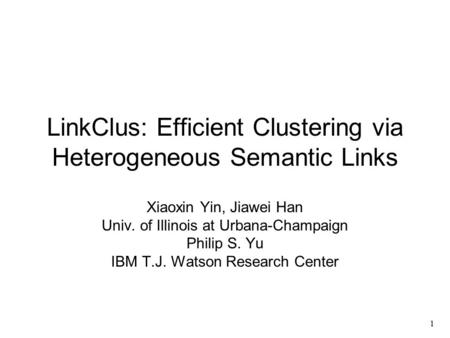 1 LinkClus: Efficient Clustering via Heterogeneous Semantic Links Xiaoxin Yin, Jiawei Han Univ. of Illinois at Urbana-Champaign Philip S. Yu IBM T.J. Watson.