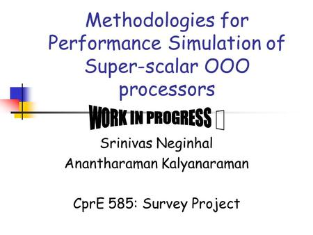 Methodologies for Performance Simulation of Super-scalar OOO processors Srinivas Neginhal Anantharaman Kalyanaraman CprE 585: Survey Project.
