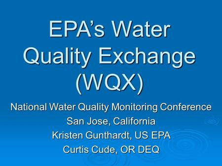 EPA's Water Quality Exchange (WQX) National Water Quality Monitoring Conference San Jose, California Kristen Gunthardt, US EPA Curtis Cude, OR DEQ.