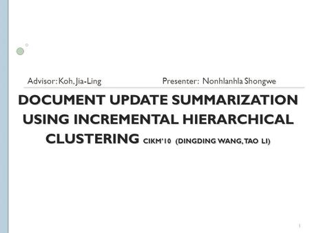 DOCUMENT UPDATE SUMMARIZATION USING INCREMENTAL HIERARCHICAL CLUSTERING CIKM'10 (DINGDING WANG, TAO LI) Advisor: Koh, Jia-Ling Presenter: Nonhlanhla Shongwe.
