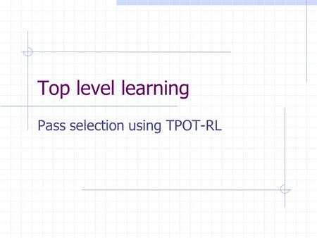Top level learning Pass selection using TPOT-RL. DT receiver choice function DT is trained off-line in artificial situation DT used in a heuristic, hand-coded.