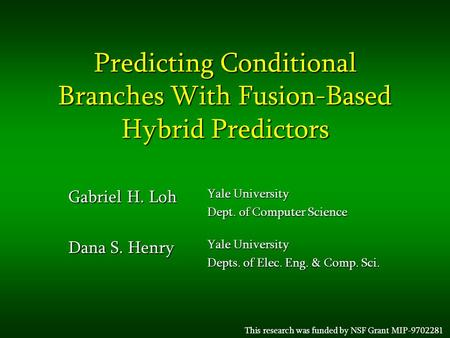 Predicting Conditional Branches With Fusion-Based Hybrid Predictors Gabriel H. Loh Yale University Dept. of Computer Science Dana S. Henry Yale University.