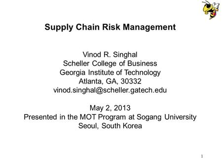 1 Supply Chain Risk Management Vinod R. Singhal Scheller College of Business Georgia Institute of Technology Atlanta, GA, 30332