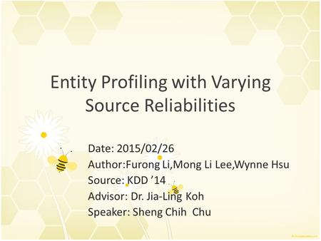 Entity Profiling with Varying Source Reliabilities Date: 2015/02/26 Author:Furong Li,Mong Li Lee,Wynne Hsu Source: KDD '14 Advisor: Dr. Jia-Ling Koh Speaker:
