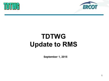 1 TDTWG Update to RMS September 1, 2015. Discussion Items ERCOT presented Q2 Performance Measures Reviewed SCR 786 with action item to TXSET regarding.