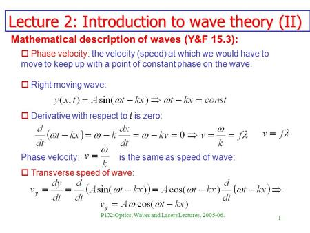 1 P1X: Optics, Waves and Lasers Lectures, 2005-06. Lecture 2: Introduction to wave theory (II) Phase velocity: is the same as speed of wave: o Phase velocity: