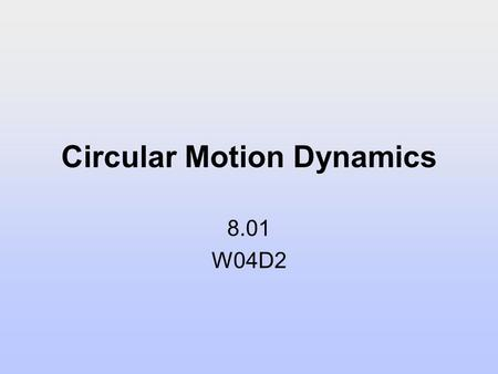 Circular Motion Dynamics 8.01 W04D2. Today's Reading Assignment: W04D2 Young and Freedman: 3.4; 5.4-5.5 2.