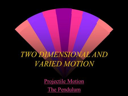 TWO DIMENSIONAL AND VARIED MOTION Projectile Motion The Pendulum.