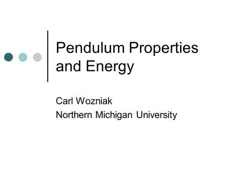 Pendulum Properties and Energy Carl Wozniak Northern Michigan University.