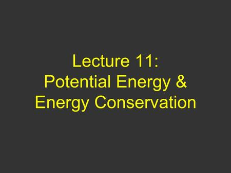 Lecture 11: Potential Energy & Energy Conservation.