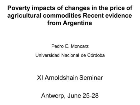 Poverty impacts of changes in the price of agricultural commodities Recent evidence from Argentina XI Arnoldshain Seminar Antwerp, June 25-28 Pedro E.
