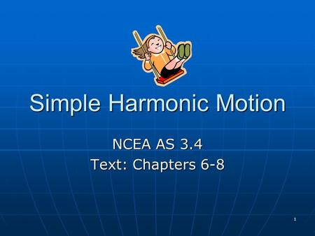 1 Simple Harmonic Motion NCEA AS 3.4 Text: Chapters 6-8.