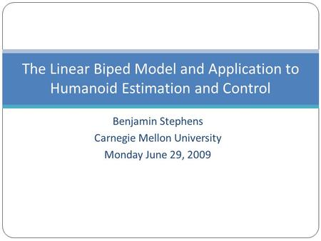 Benjamin Stephens Carnegie Mellon University Monday June 29, 2009 The Linear Biped Model and Application to Humanoid Estimation and Control.