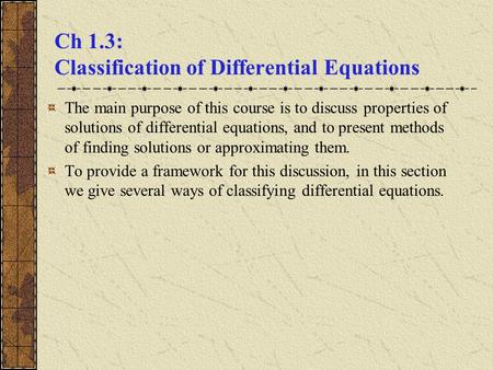 Ch 1.3: Classification of Differential Equations The main purpose of this course is to discuss properties of solutions of differential equations, and to.