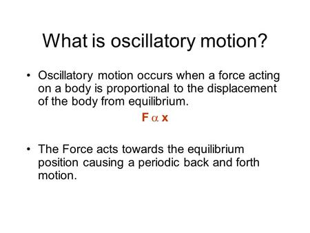 What is oscillatory motion? Oscillatory motion occurs when a force acting on a body is proportional to the displacement of the body from equilibrium. F.