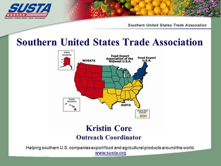 Helping southern U.S. companies export food and agricultural products around the world. www.susta.org Southern United States Trade Association Kristin.