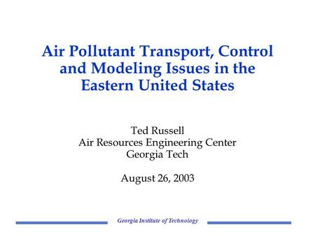 Georgia Institute of Technology Air Pollutant Transport, Control and Modeling Issues in the Eastern United States Ted Russell Air Resources Engineering.