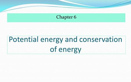 Potential energy and conservation of energy Chapter 6.