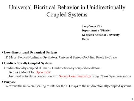 1 Universal Bicritical Behavior in Unidirectionally Coupled Systems Sang-Yoon Kim Department of Physics Kangwon National University Korea  Low-dimensional.