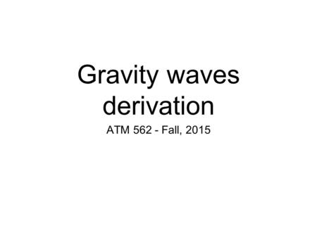 Gravity waves derivation ATM 562 - Fall, 2015. Introduction Gravity waves describe how environment responds to disturbances, such as by oscillating parcels.