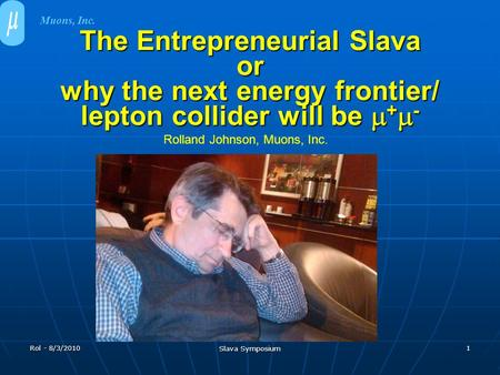 Rol - 8/3/2010 Slava Symposium 1 The Entrepreneurial Slava or why the next energy frontier/ lepton collider will be  +  - Muons, Inc. Rolland Johnson,