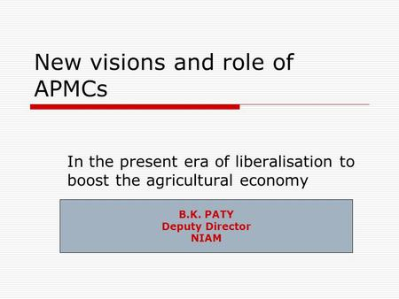 New visions and role of APMCs In the present era of liberalisation to boost the agricultural economy B.K. PATY Deputy Director NIAM.