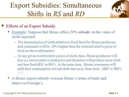 Copyright © 2003 Pearson Education, Inc.Slide 5-1  Effects of an Export Subsidy Example: Suppose that Home offers 20% subsidy on the value of cloth exported: