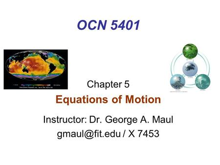 OCN 5401 Chapter 5 Equations of Motion Instructor: Dr. George A. Maul / X 7453.