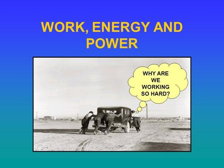 WORK, ENERGY AND POWER WHY ARE WE WORKING SO HARD?