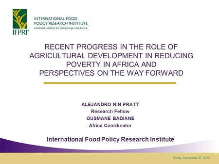 Friday, November 27, 2015 RECENT PROGRESS IN THE ROLE OF AGRICULTURAL DEVELOPMENT IN REDUCING POVERTY IN AFRICA AND PERSPECTIVES ON THE WAY FORWARD ALEJANDRO.