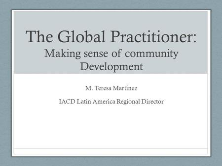 The Global Practitioner: Making sense of community Development M. Teresa Martínez IACD Latin America Regional Director.